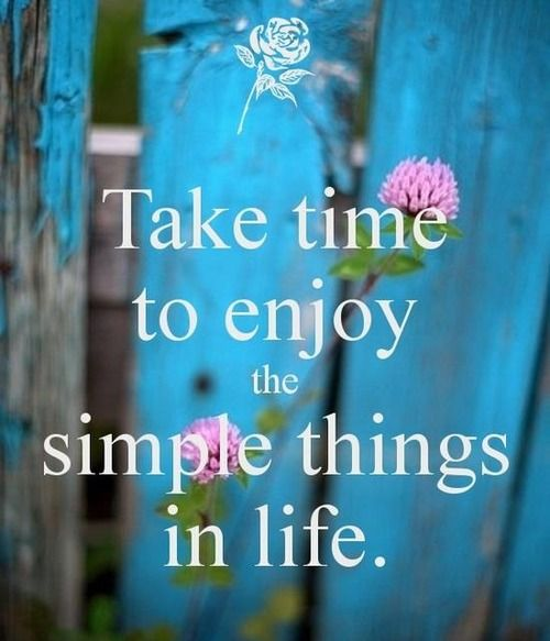Take time to enjoy the simple things in life. Quote
