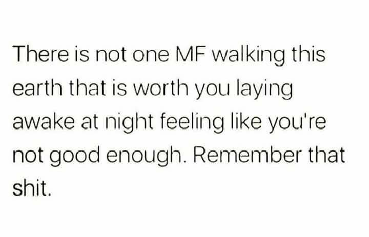 There is not one MF walking this earth that is worth you lying awake at night feeling like you're not good enough.