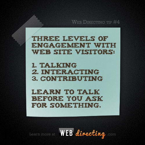 Web Directing tip #4:  There are three levels of engagement with the crowd: Talking, Interacting, Contributing.  Learn to talk first before you ask for something. http://webdirecting.com/learn