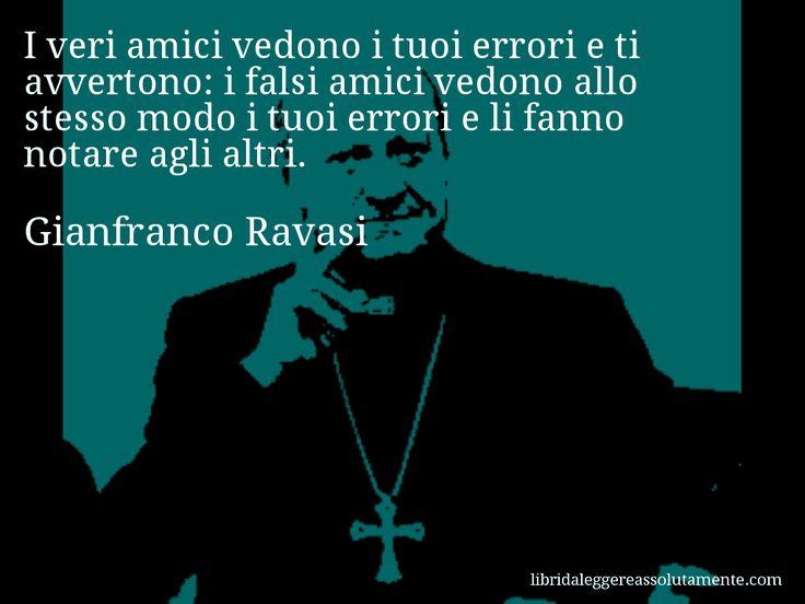 Aforisma di Gianfranco Ravasi : I veri amici vedono i tuoi errori e ti avvertono: i falsi amici vedono allo stesso modo i tuoi errori e li fanno notare agli altri.