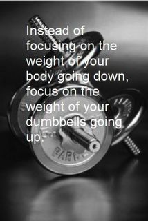 Instead of focusing on the weight of your body going down...