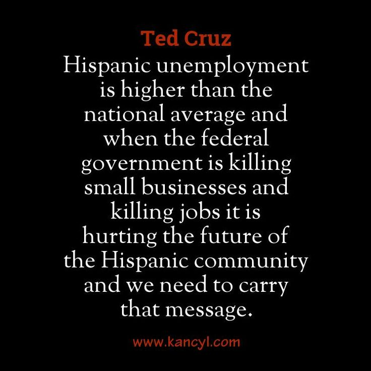 """Hispanic unemployment is higher than the national average and when the federal government is killing small businesses and killing jobs it is hurting the future of the Hispanic community and we need to carry that message."", Ted Cruz"