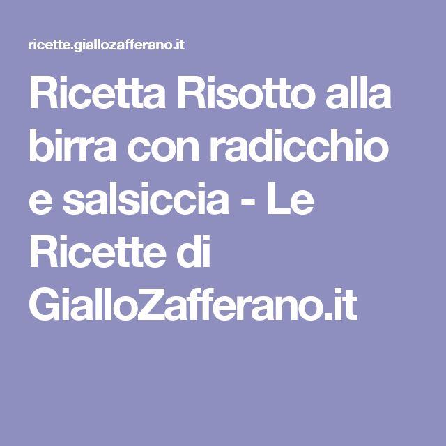 Ricetta Risotto alla birra con radicchio e salsiccia - Le Ricette di GialloZafferano.it