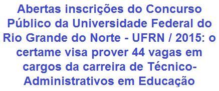 A Universidade Federal do Rio Grande do Norte - UFRN, faz saber da abertura de Concurso Público para o provimento de 44 (quarenta e quatro) vagas em empregos de Níveis Médio, Técnico e Superior da carreira de Técnico-Administrativos em Educação. Os proventos, de acordo a função, variam de R$ 1.739,04 a R$ 3.666,54 + benefícios. As vagas são para atuar nas Unidades da UFRN das cidades de: Natal/RN, Santa Cruz/RN, Macaíba/RN e Escola Multicampi de Ciências Médicas do RN - Campus CERES.