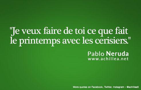 """Citation du jour: """"Je veux faire de toi ce que fait le printemps avec les cerisiers."""" Pablo Neruda"""