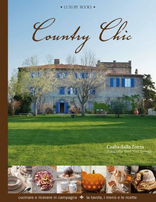 COUNTRY CHIC Di Csaba dalla Zorza. Cucinare e ricevere in campagna – la tavola, i menù e le ricette