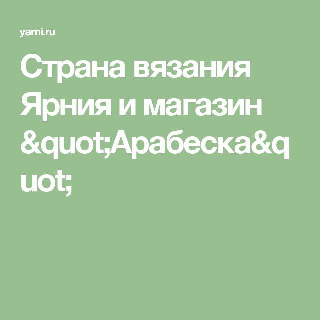 "Страна вязания Ярния и магазин ""Арабеска"""