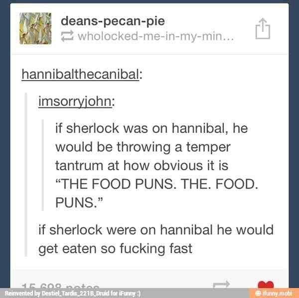 If Sherlock were on Hannibal he would get eaten so fast.