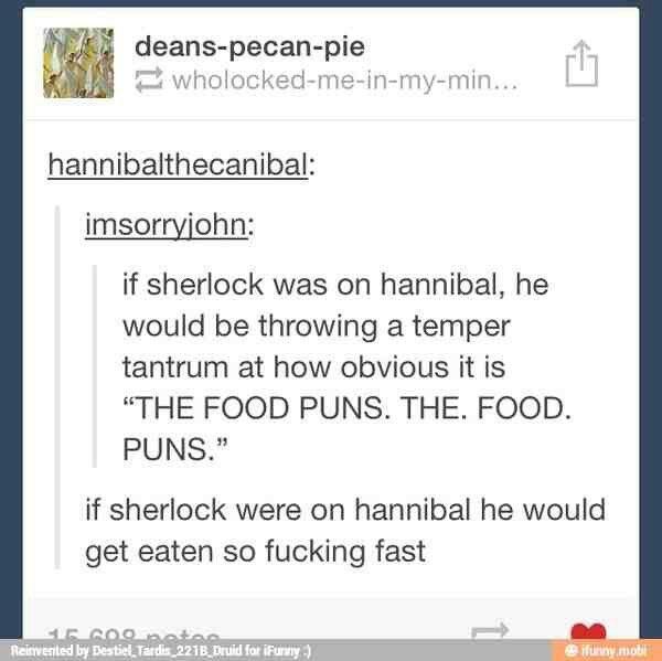 If Sherlock were on Hannibal he would get eaten so fast.