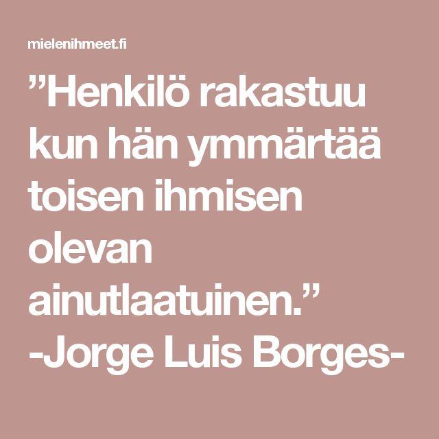 """""""Henkilö rakastuu kun hän ymmärtää toisen ihmisen olevan ainutlaatuinen.""""    -Jorge Luis Borges-"""
