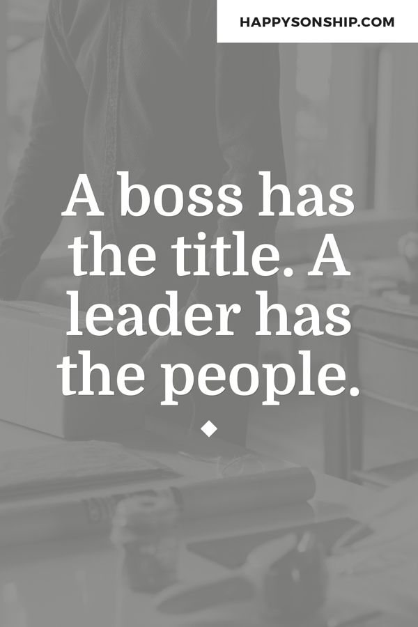 A boss has the title. A leader has the people.
