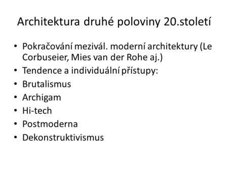 Architektura druhé poloviny 20.století Pokračování mezivál. moderní architektury (Le Corbuseier, Mies van der Rohe aj.) Tendence a individuální přístupy: