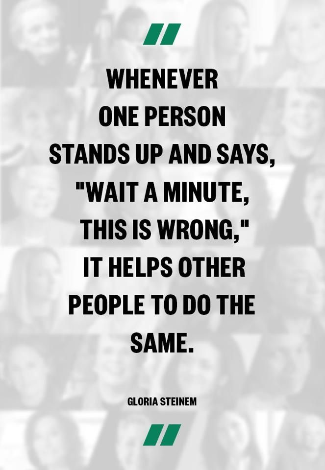 "Whenever one person stands up and says, ""Wait a minute, this is wrong,"" it helps other people to do the same //<3"