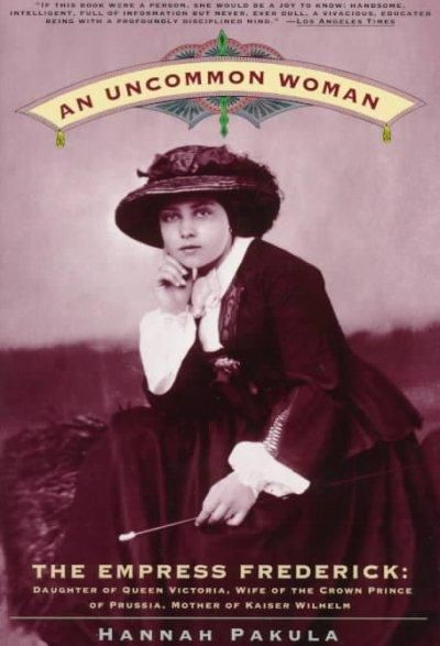 An Uncommon Woman: The Empress Frederick Daughter of Queen Victoria, Wife of the Crown Prince of Prussia, Mother ...