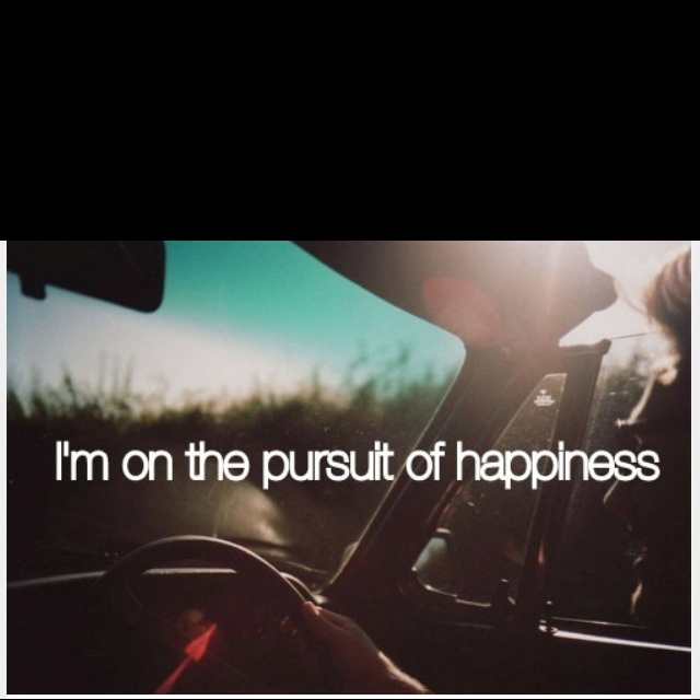 Im on the pursuit of happiness
