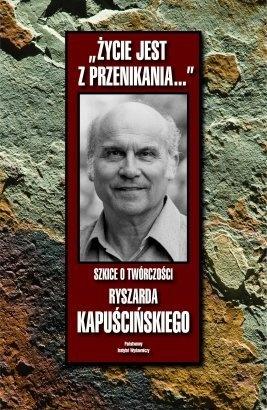 """""""Życie jest z przenikania... Szkice o twórczości Ryszarda Kapuścińskiego"""", wyd. P.I.W., 2008"""