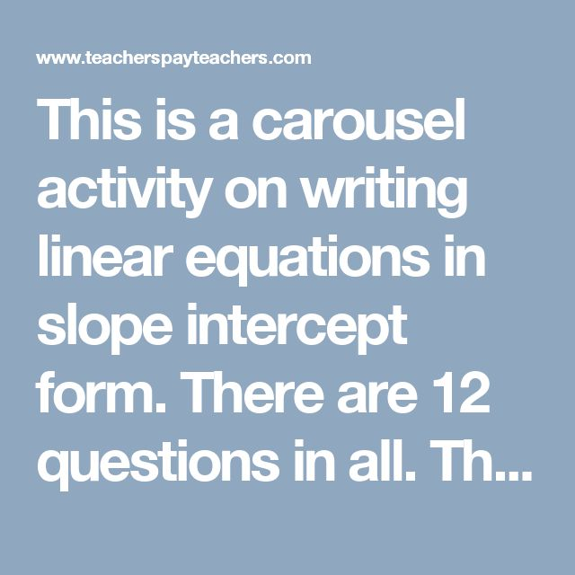 This is a carousel activity on writing linear equations in slope intercept form. There are 12 questions in all. The first 6 questions give students the slope of a line and a point that the line passes through. Students than need to determine the equation of the line. The other 6 questions give students an equation written in standard form. Students must translate the equation to slope intercept form.   ***This game includes: 6 pages of questions that ask students to graph a given linear…