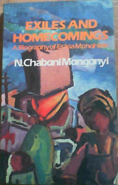 Manganyi, N. Chabani Exiles and Homecomings : A Biography of Es'kia Mphahlele Ravan Press 1983