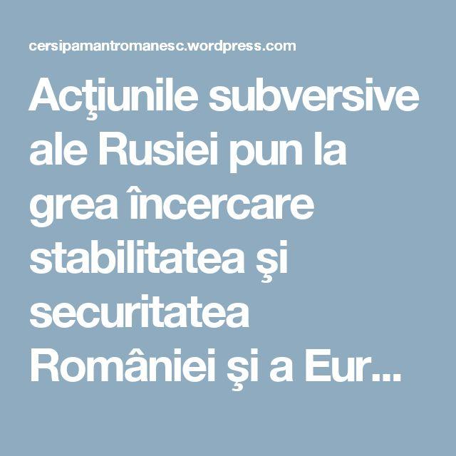 Acţiunile subversive ale Rusiei pun la grea încercare stabilitatea şi securitatea României şi a Europei « CER SI PAMANT ROMANESC