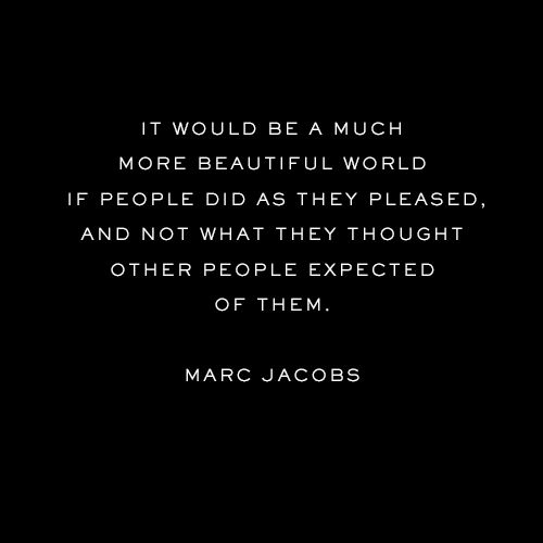 """""""It would be a much more beautiful world if people did as they pleased, and not what they thought other people expected of them.""""  - Marc Jacobs"""