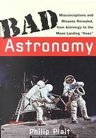 Bad Astronomy: Misconceptions and Misuses Revealed, from Astrology to the Moon Landing 'Hoax'  by Philip Plait