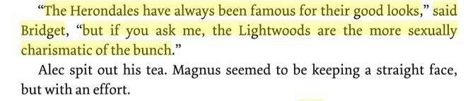 """""""-Os Herondale sempre foram famosos pela boa aparência-comentou Bridget-, mas se me perguntarem, os Lightwood são os mais sexualmente carismáticos de todos. Alec cuspiu o chá. Magnus pareceu manter uma expressão séria, mas com esforço."""" -Los Herondale siempre han sido famosos por la buena apariencia-comentó Bridget-, pero si me preguntan, los Lightwood son los más sexualmente carismáticos de todos, Alec escupió el té, Magnus pareció mantener una expresión seria, pero con esfuerzo."""