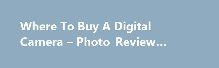 Where To Buy A Digital Camera – Photo Review #coupons #code http://retail.remmont.com/where-to-buy-a-digital-camera-photo-review-coupons-code/  #online camera retailers # Where To Buy A Digital Camera You've done all […]