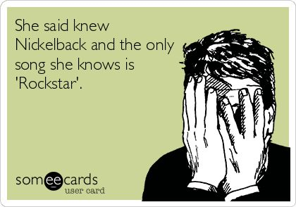 She said knew Nickelback and the only song she knows is 'Rockstar'. Nickelback ecards and memes