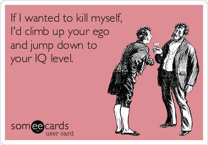 "For some, that's a longer fall than others. | ""If I wanted to kill myself, I'd climb up your ego and jump down to your IQ level."""