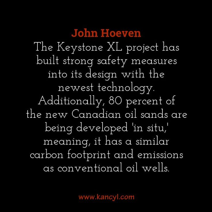 """The Keystone XL project has built strong safety measures into its design with the newest technology. Additionally, 80 percent of the new Canadian oil sands are being developed 'in situ,' meaning, it has a similar carbon footprint and emissions as conventional oil wells."", John Hoeven"