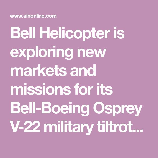 Bell Helicopter is exploring new markets and missions for its Bell-Boeing Osprey V-22 military tiltrotor. The company recently demonstrated the V-22's s