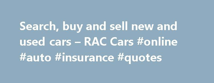 Search, buy and sell new and used cars – RAC Cars #online #auto #insurance #quotes http://poland.remmont.com/search-buy-and-sell-new-and-used-cars-rac-cars-online-auto-insurance-quotes/  #buy used cars online # The brands you love † The following vehicles are exempt: imports, 4×4's, convertibles, write-offs, vehicles over 10 years old, vehicles with more than 5 seats, prestige vehicles and vehicles with more than 120,000 miles on the clock † † Amount based on the average saving on RRP, when…