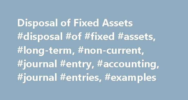 Disposal of Fixed Assets #disposal #of #fixed #assets, #long-term, #non-current, #journal #entry, #accounting, #journal #entries, #examples http://alabama.nef2.com/disposal-of-fixed-assets-disposal-of-fixed-assets-long-term-non-current-journal-entry-accounting-journal-entries-examples/  # Disposal of Fixed Assets Disposal of fixed assets is accounted for by removing the cost of the asset and the related accumulated depreciation from balance sheet, recording receipt or cash proceeds and…
