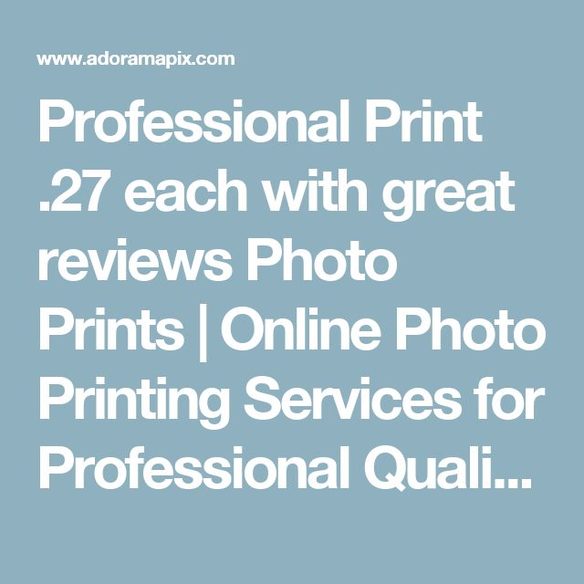 Professional Print .27 each with great reviews Photo Prints | Online Photo Printing Services for Professional Quality Pictures - AdoramaPix