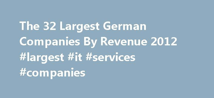 The 32 Largest German Companies By Revenue 2012 #largest #it #services #companies http://san-diego.remmont.com/the-32-largest-german-companies-by-revenue-2012-largest-it-services-companies/  # The 32 Largest German Companies By Revenue 2012 Germany has the largest economy in Europe and is a key member of the European Union. Unlike other European countries the German economy weathered the recent European crisis well and the country helps rescue other debt-ridden EU members. Germany is in the…