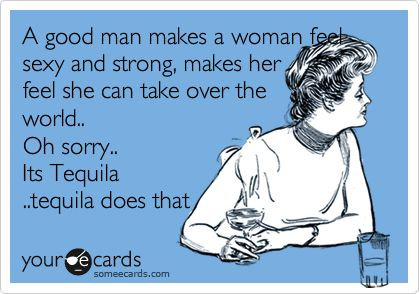 A good man makes a woman feel sexy and strong, makes her feel she can take over the world.. Oh sorry.. Its Tequila ..tequila does that. | Encouragement Ecard | someecards.com