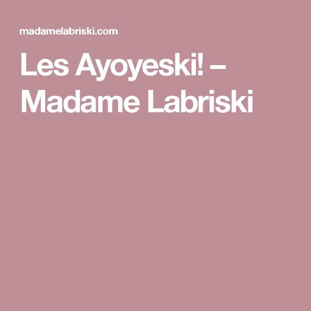 Les Ayoyeski! – Madame Labriski