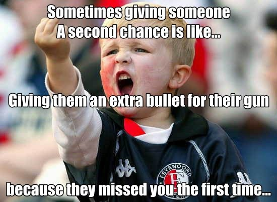Sometimes giving someone A second chance is like... Giving them an extra bullet for their gun because they missed you the first time...