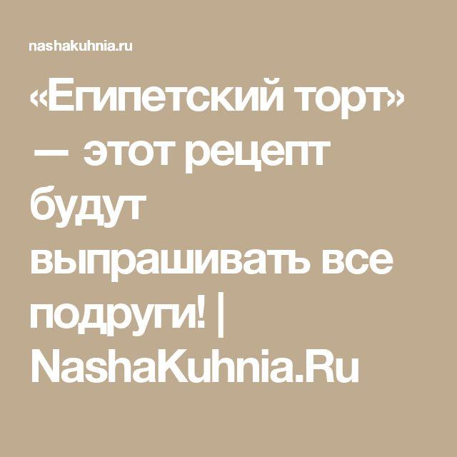 «Египетский торт» — этот рецепт будут выпрашивать все подруги! | NashaKuhnia.Ru