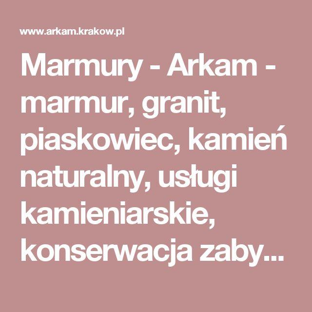 Marmury - Arkam - marmur, granit, piaskowiec, kamień naturalny, usługi kamieniarskie, konserwacja zabytków