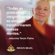 ... Todas las prácticas son insignificantes si ellas no transforman nuestras mentes. Jetsunma Tenzin Palmo.