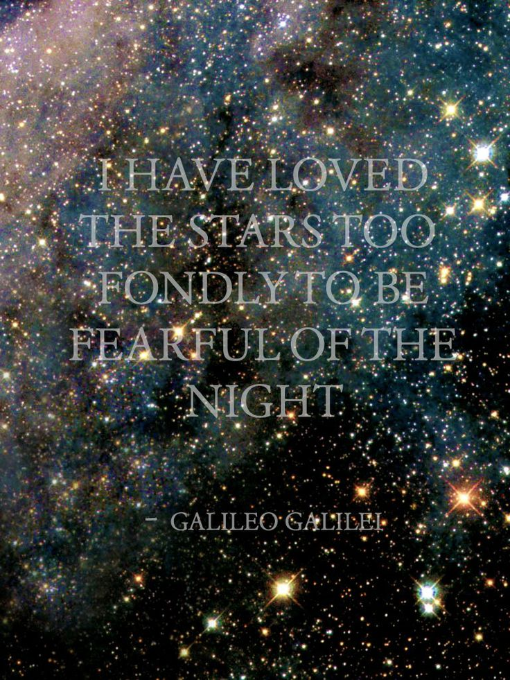 """I have loved the stars too fondly to be fearful of the night. -- Galileo""  » » » » » » » » » » » » Sarah Williams quote, not Galileo."