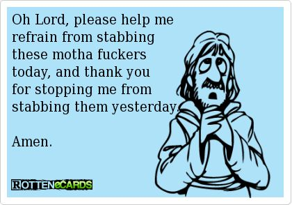 Oh Lord, please help merefrain from stabbingthese motha fuckerstoday, and thank youfor stopping me fromstabbing them yesterday.Amen.