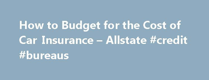 How to Budget for the Cost of Car Insurance – Allstate #credit #bureaus http://insurances.remmont.com/how-to-budget-for-the-cost-of-car-insurance-allstate-credit-bureaus/  #budget insurance # How to Budget for the Cost of Car Insurance Published: January 2013 Sometimes, unique circumstances like owning an expensive car, or having a high number of accidents or tickets on your driving record may require you to pay more money to insure your car. If this is the case, remember one thing:Read…