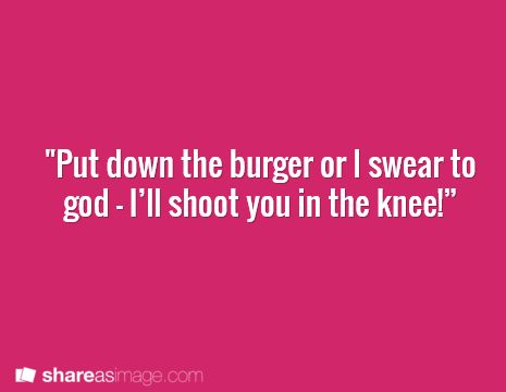 writing prompt: I'm thinking a sort of apocalypse type theme and he has the last burger ever. Girl's gotta have her burger, am I right? ;) Possibly Walking Dead c: