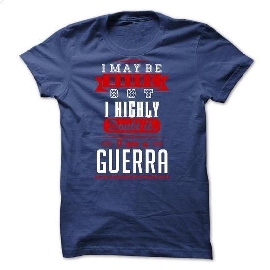 GUERRA - I May Be Wrong But I highly i am GUERRA one bu - #kids tee #tshirt makeover. ORDER NOW => https://www.sunfrog.com/LifeStyle/GUERRA--I-May-Be-Wrong-But-I-highly-i-am-GUERRA-one-but.html?68278