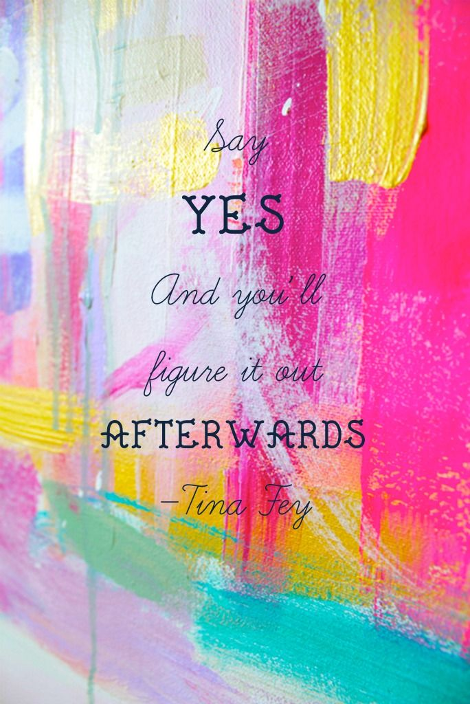 """say yes and you'll figure it out afterward"" - Tina Fey"