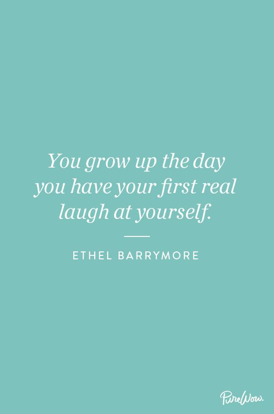 You grow up the day you have your first real laugh at yourself - Ethel Barrymore