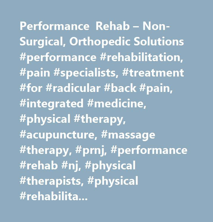 Performance Rehab – Non-Surgical, Orthopedic Solutions #performance #rehabilitation, #pain #specialists, #treatment #for #radicular #back #pain, #integrated #medicine, #physical #therapy, #acupuncture, #massage #therapy, #prnj, #performance #rehab #nj, #physical #therapists, #physical #rehabilitation, #knee #arthritis #treatment, #auto #injury #treatment, #treatment #for #neck #pain, #back #pain #treatment, #treatment #for #arthritic #pain, #treatment #for #shoulder #pain, #bulging #disc…