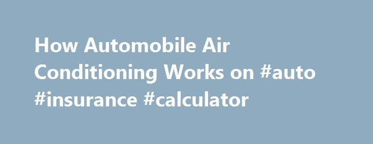 How Automobile Air Conditioning Works on #auto #insurance #calculator http://pakistan.remmont.com/how-automobile-air-conditioning-works-on-auto-insurance-calculator/  #auto air conditioning # Automobile Air Conditioning Systems Automobile air conditioning systems are a closed pressurized system. It consists of a compressor, condenser, accumulator that is sometimes called a receiver dryer, and an expansion valve or an orifice tube and finally an evaporator. These components work together in…